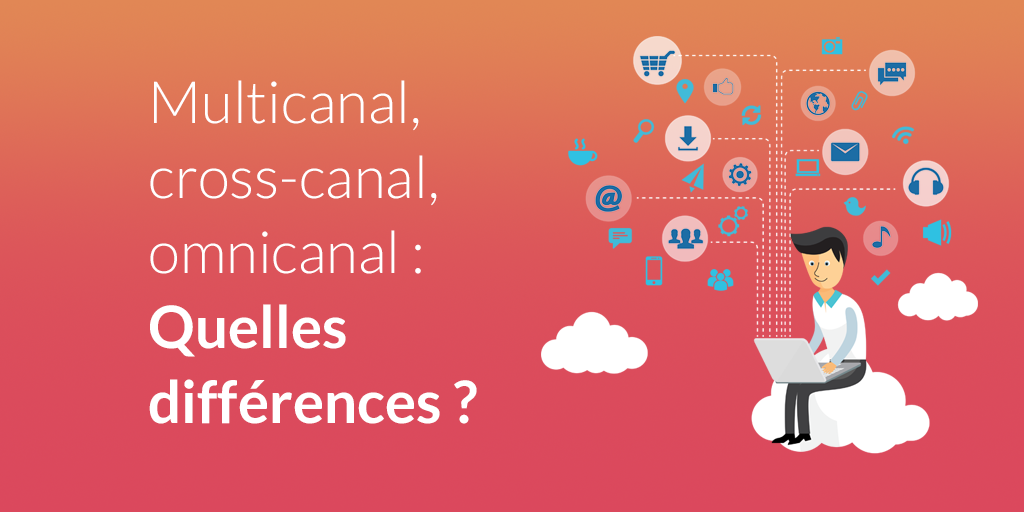 Multicanal, cross-canal, omnicanal : des stratégies marketing à maitriser