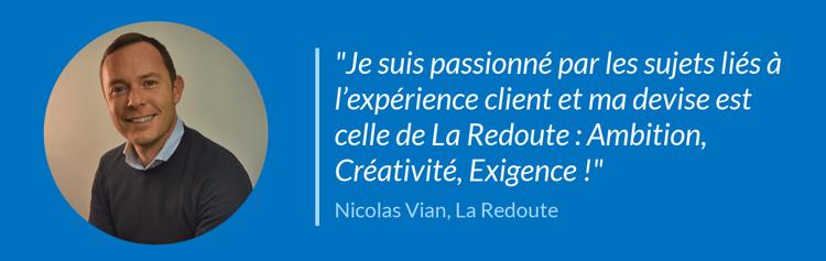 Je suis passionné par les sujets liés à l'expérience client et ma devise est celle de La Redoute :  Ambition, Créativité, Exigence !